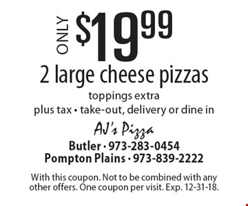 $19.99 2 large cheese pizzas. Toppings extra plus tax - take-out, delivery or dine in. With this coupon. Not to be combined with any other offers. One coupon per visit. Exp. 12-31-18.