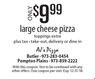 $9.99 large cheese pizza. Toppings extra plus tax - take-out, delivery or dine in. With this coupon. Not to be combined with any other offers. One coupon per visit. Exp. 12-31-18.