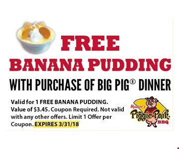 FREE Banana Pudding with Purchase of BIG PIG Dinner. Valid for 1 free banana pudding. Value of $3.45. Coupon required. Not valid with any other offers. Limit 1 offer per Coupon. EXP 03-31-18