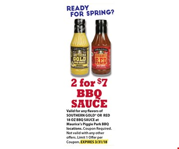 2 For $7 BBQ Sauce. Valid for any flavors of SOUTHERN GOLD OR RED 18OZ BBQ SAUCE at Maurice's Piggie Park BBQ Locations. Coupons Required. Not Valid with any other offers. Limit 1 offer per coupon. Exp 03-31-18