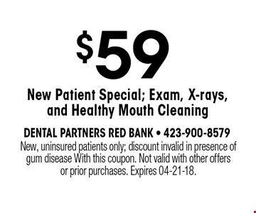 $59 New Patient Special; Exam, X-rays, and Healthy Mouth Cleaning. New, uninsured patients only; discount invalid in presence of gum disease With this coupon. Not valid with other offers or prior purchases. Expires 04-21-18.