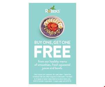BUY ONE, GET ONE FREEFROM OUR HEALTHY MENU OF SMOOTHIES, FRESH SQUEEZED JUICES AND BOWLS.. One coupon per customer.No cash value.Cannot be combined with any other coupons or discounts.Free item is of equal or lesser value.Valid at location listed only.2017 Robeks Corporation.Coupon valid until 06/30/18.