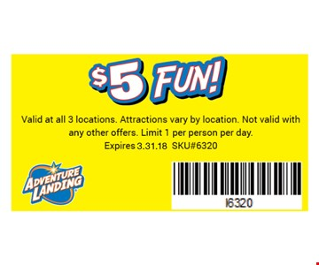 $5 Fun!. Valid at all 3 locations.Attractions vary by location. Not valid with any other offers.Limit 1 per person per day. Expires 03-31-18SKU#6320