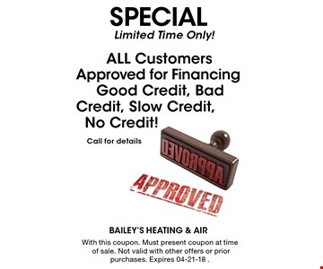 Limited Time Only! ALL Customers Approved for Financing Good Credit, Bad Credit, Slow Credit, No Credit! Call for details. With this coupon. Must present coupon at time of sale. Not valid with other offers or prior purchases. Expires 04-21-18 .