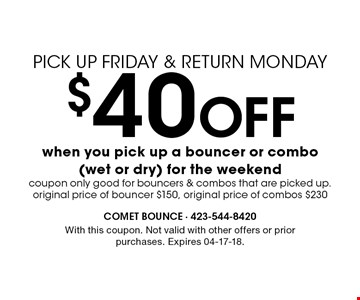 $40 Off when you pick up a bouncer or combo(wet or dry) for the weekend. With this coupon. Not valid with other offers or prior purchases. Expires 04-17-18.