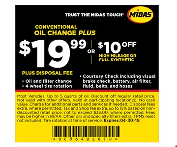 Conventional oil change PLUS $19.99 or $10 OFF High milage or full syntheticPlus Disposal fee - Oil and filter change- 4 wheel tire rotation- Courtesy Check including visualbrake check, battery, air filter,fluid, belts, and hoses. Most Vehicles. Up to 5 quarts of oil. Discount off regular retail price. Not valid with other offers. Valid at participating location(s).No cash value. Charge for additional parts and services if needed.Disposal fees extra, where permitted. Tax and Shop fee extra, up to 15% based on nondiscounted retail price, not to exceed $35.00, where permitted. Fees may be higher in HI/AK. Other oils and specialty filters extra. TPMS reset not included. Tire rotation at time of service. Expires: 04-30-18