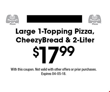 $17.99 Large†1-Topping†Pizza, CheezyBread†&†2-Liter. With this coupon. Not valid with other offers or prior purchases.Expires 04-05-18.