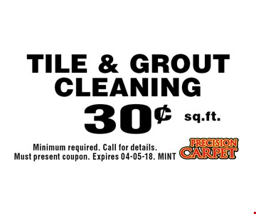 30¢ sq.ft. Tile & Grout Cleaning. Minimum required. Call for details. Must present coupon. Expires 04-05-18. MINT