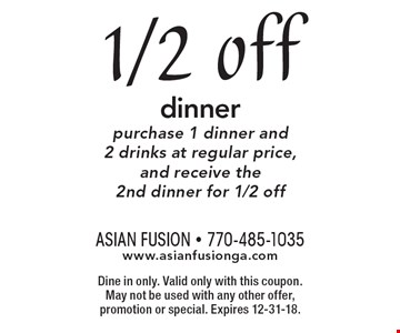 1/2 off dinner purchase 1 dinner and 2 drinks at regular price, and receive the 2nd dinner for 1/2 off. Dine in only. Valid only with this coupon. May not be used with any other offer, promotion or special. Expires 12-31-18.