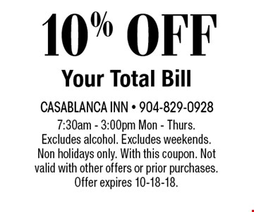 10% OFF Your Total Bill. 7:30am - 3:00pm Mon - Thurs. Excludes alcohol. Excludes weekends. Non holidays only. With this coupon. Not valid with other offers or prior purchases. Offer expires 10-18-18.