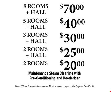 $70.00 8 ROOMS + HALL Maintenance Steam Cleaning with Pre-Conditioning and Deodorizer. Over 200 sq ft equals two rooms. Must present coupon. MM Expires 04-05-18.