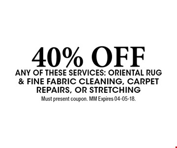 40% OFF any of these services: Oriental Rug & Fine Fabric Cleaning, Carpet Repairs, or Stretching. Must present coupon. MM Expires 04-05-18.