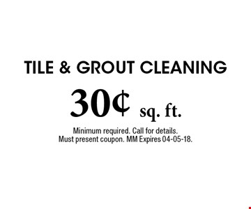 30¢ sq. ft. Tile & Grout Cleaning. Minimum required. Call for details. Must present coupon. MM Expires 04-05-18.