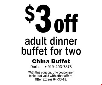 $3 off adult dinner buffet for two. With this coupon. One coupon per table. Not valid with other offers. Offer expires 04-30-18.