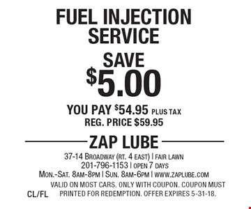 Save $5.00 Fuel Injection Service You pay $54.95 plus tax Reg. price $59.95. Valid on most cars. Only with coupon. Coupon must printed for redemption. Offer expires 5-31-18.CL/FL