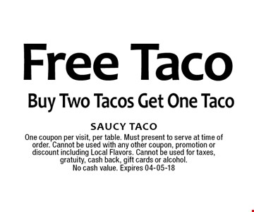 Free Taco Buy Two Tacos Get One Taco. Saucy TacoOne coupon per visit, per table. Must present to serve at time of order. Cannot be used with any other coupon, promotion or discount including Local Flavors. Cannot be used for taxes, gratuity, cash back, gift cards or alcohol.No cash value. Expires 04-05-18