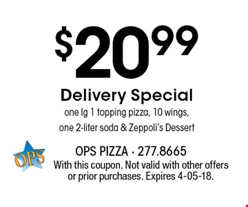 $20.99 Delivery Special one lg 1 topping pizza, 10 wings,one 2-liter soda & Zeppoli's Dessert. With this coupon. Not valid with other offers or prior purchases. Expires 4-05-18.