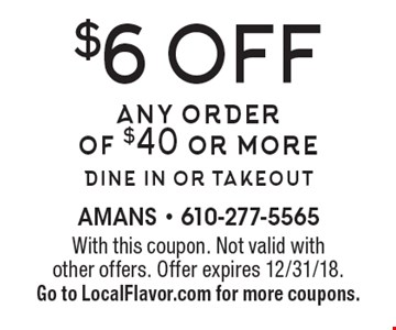 $6 off any order of $40 or moredine in or takeout. With this coupon. Not valid with other offers. Offer expires 12/31/18. Go to LocalFlavor.com for more coupons.