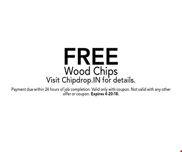 FREE Wood ChipsVisit Chipdrop.IN for details.. Payment due within 24 hours of job completion. Valid only with coupon. Not valid with any other offer or coupon. Expires 4-20-18.