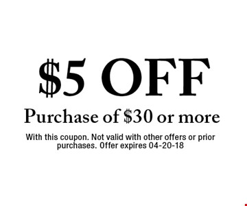 $5 OFF Purchase of $30 or more. With this coupon. Not valid with other offers or prior purchases. Offer expires 04-20-18