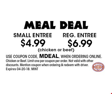 $4.99 Small entree. USE COUPON CODE, MDEAL, WHEN ORDERING ONLINE.Chicken or Beef. Limit one per coupon per order. Not valid with other discounts. Mention coupon when ordering & redeem with driver. Expires 04-20-18. MINT