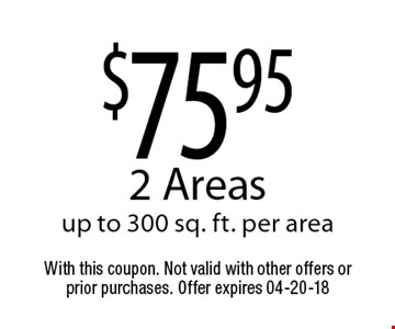$75.95 2 Areasup to 300 sq. ft. per area. With this coupon. Not valid with other offers or prior purchases. Offer expires 04-20-18