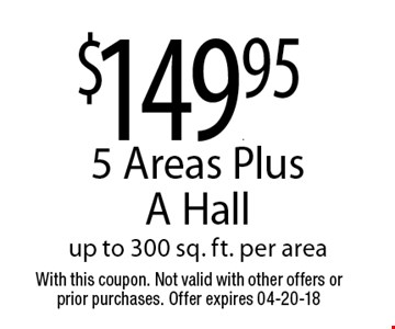 $149.95 5 Areas Plus A Hallup to 300 sq. ft. per area. With this coupon. Not valid with other offers or prior purchases. Offer expires 04-20-18