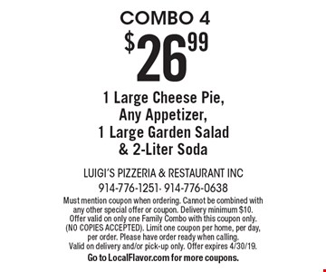 Combo 4 $26.99 1 Large cheese pie, any appetizer, 1 large garden salad & 2-Liter soda. Must mention coupon when ordering. Cannot be combined with any other special offer or coupon. Delivery minimum $10.  Offer valid on only one family combo with this coupon only. (No copies accepted). Limit one coupon per home, per day, Per order. Please have order ready when calling. Valid on delivery and/or pick-up only. Offer expires 4/30/19.