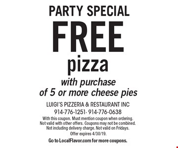 Party special free pizza with purchase of 5 or more cheese pies. With this coupon. Must mention coupon when ordering. Not valid with other offers. Coupons may not be combined. Not including delivery charge. Not valid on Fridays. Offer expires 4/30/19. Go to LocalFlavor.com for more coupons.