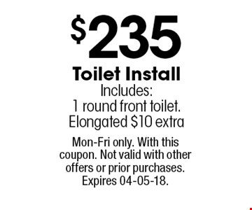 $235 Toilet Install Includes:1 round front toilet.Elongated $10 extra. Mon-Fri only. With this coupon. Not valid with other offers or prior purchases. Expires 04-05-18.