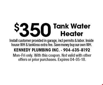 $350 Tank Water Heater. Mon-Fri only. With this coupon. Not valid with other offers or prior purchases. Expires 04-05-18.