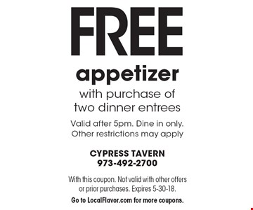 Free appetizer with purchase of two dinner entrees. Valid after 5pm. Dine in only. Other restrictions may apply. With this coupon. Not valid with other offers or prior purchases. Expires 5-30-18. Go to LocalFlavor.com for more coupons.