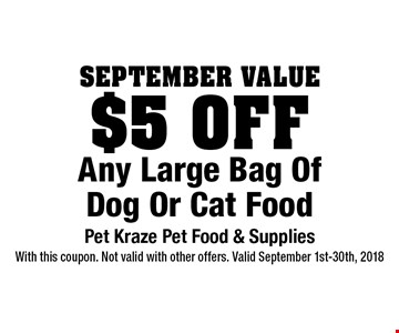 September Value. $5 Off Any Large Bag Of Dog Or Cat Food. With this coupon. Not valid with other offers. Valid September 1st-30th, 2018