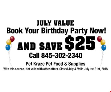 July Value. Book Your Birthday Party Now! AND SAVE $25. Call 845-302-2340. With this coupon. Not valid with other offers. Closed July 4. Valid July 1st-31st, 2018