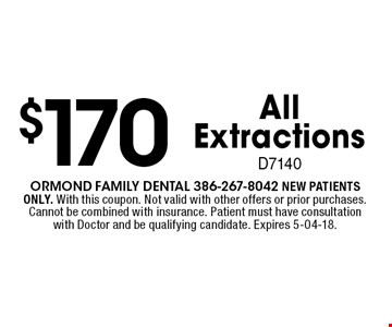 $170 AllExtractionsD7140. Ormond Family dental 386-267-8042 NEW PATIENTS ONLY. With this coupon. Not valid with other offers or prior purchases. Cannot be combined with insurance. Patient must have consultation with Doctor and be qualifying candidate. Expires 5-04-18.