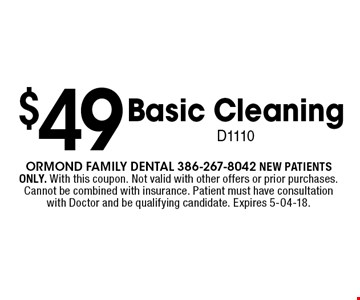 $49 Basic Cleaning D1110. Ormond Family dental 386-267-8042 NEW PATIENTS ONLY. With this coupon. Not valid with other offers or prior purchases. Cannot be combined with insurance. Patient must have consultation with Doctor and be qualifying candidate. Expires 5-04-18.