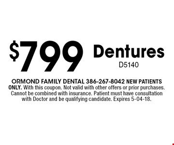 $799 DenturesD5140. Ormond Family dental 386-267-8042 NEW PATIENTS ONLY. With this coupon. Not valid with other offers or prior purchases. Cannot be combined with insurance. Patient must have consultation with Doctor and be qualifying candidate. Expires 5-04-18.