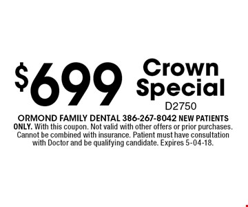 $699 CrownSpecialD2750. Ormond Family dental 386-267-8042 NEW PATIENTS ONLY. With this coupon. Not valid with other offers or prior purchases. Cannot be combined with insurance. Patient must have consultation with Doctor and be qualifying candidate. Expires 5-04-18.