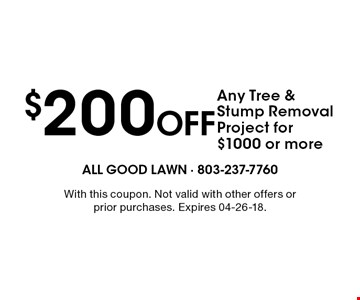 $200 Off Any Tree & Stump Removal Project for $1000 or more. With this coupon. Not valid with other offers or prior purchases. Expires 04-26-18.