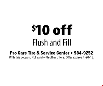 $10 off Flush and Fill . Pro Care Tire & Service Center - 984-9252. With this coupon. Not valid with other offers. Offer expires 4-20-18.