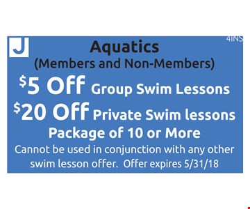 Aquatics (Members & Non-Members) $5 off group swim lessons OR $20 off private swim lessons. Package of 10 or more. Cannot be used in conjunction with any other swim lesson offer. Offer expires 5/31/18. 4INS