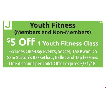 Youth Fitness (Members & Non-Members) $5 off 1 youth fitness class. Excludes one-day events, soccer, tae kwon do, Sam Sutton's basketball, ballet and tap lessons. One discount per child. Offer expires 5/31/18. 4INS