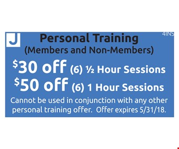 Personal Training (Members & Non-Members) $30 off (6) 1/2 hour sessions OR $50 off (6) 1 hour sessions. Cannot be used in conjunction with any other personal training offer. Offer expires 5/31/18. 4INS