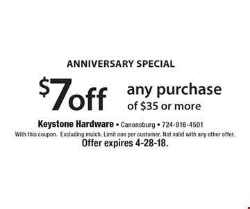 Anniversary Special! $7 off any purchase of $35 or more. With this coupon. Excluding mulch. Limit one per customer. Not valid with any other offer. Offer expires 4-28-18.