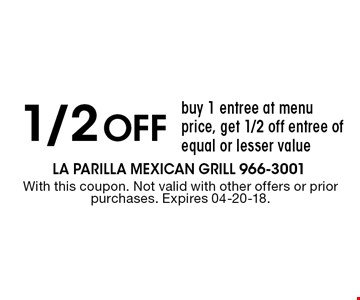 1/2 Off buy 1 entree at menu price, get 1/2 off entree of equal or lesser value. With this coupon. Not valid with other offers or prior purchases. Expires 04-20-18.