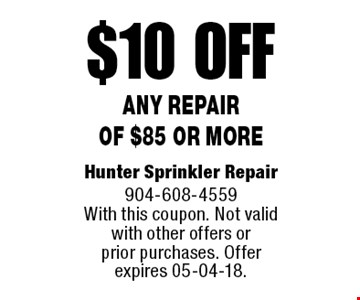 $10 off Any Repair of $85 or more. Hunter Sprinkler Repair 24 Hr 904-608-4559 With this coupon. Not valid with other offers or prior purchases. Offer expires 05-04-18.