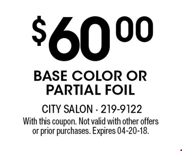 $60.00 BASE COLOR OR PARTIAL FOIL. With this coupon. Not valid with other offersor prior purchases. Expires 04-20-18.