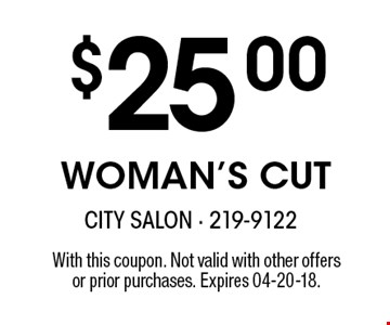 $25.00 WOMAN'S CUT. With this coupon. Not valid with other offers or prior purchases. Expires 04-20-18.