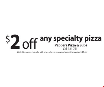$2 off any specialty pizza. With this coupon. Not valid with other offers or prior purchases. Offer expires 5-25-18.
