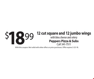 $18.99 12 cut square and 12 jumbo wings with bleu cheese and celery. With this coupon. Not valid with other offers or prior purchases. Offer expires 5-25-18.